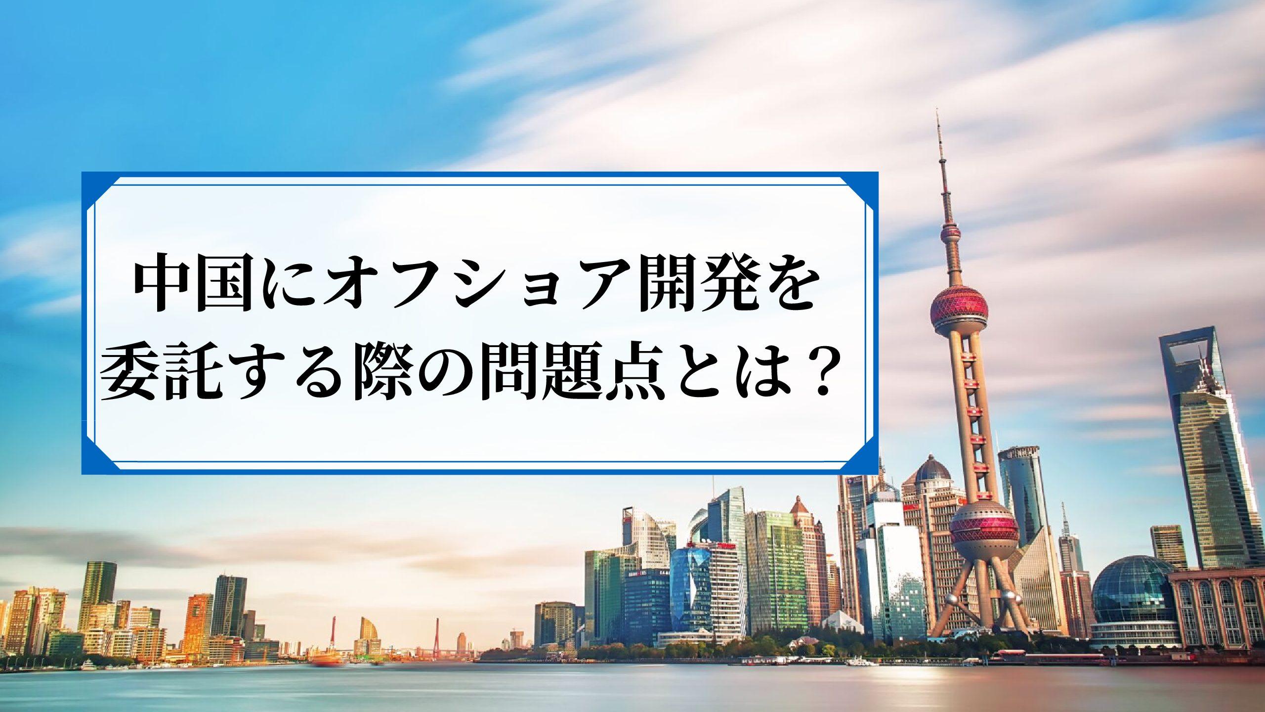 中国でオフショアする時代は終わった?その理由や問題点を徹底解説