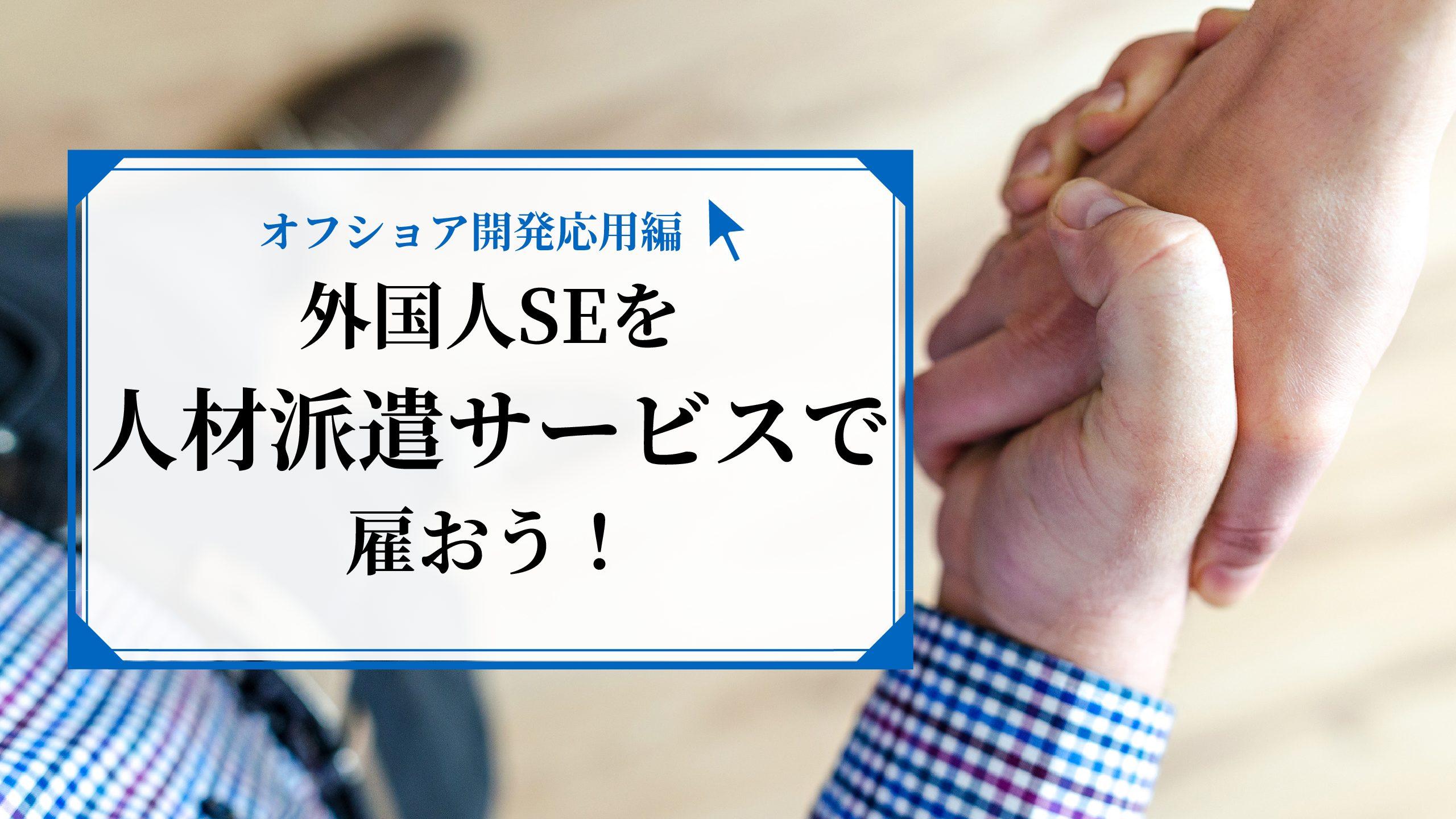 【派遣型オフショア開発】人材派遣サービスで優秀な外国人SEを雇おう!