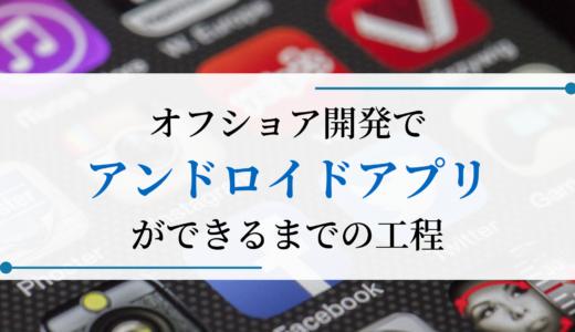 オフショア開発でアンドロイドアプリができるまでの工程