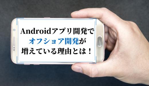 Androidアプリ開発でオフショアが増えている理由|おすすめの委託先も紹介