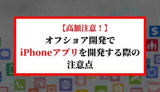 【高額注意!】オフショア開発でiPhoneアプリを開発する際の費用と注意点
